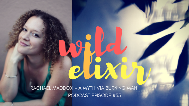 Episode #35 :: A Myth via Burning Man + Rachael Maddox