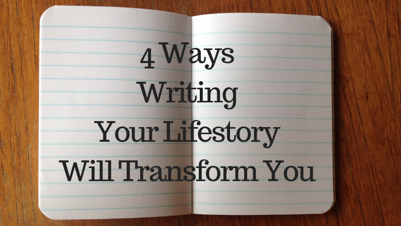4 Ways Writing Your Lifestory Will Transform You