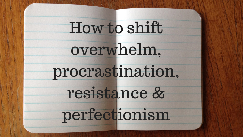 How to shift overwhelm, procrastination, resistance and perfectionism
