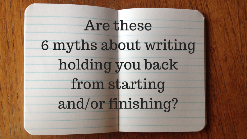 Are these 6 myths about writing holding you back from starting and/or finishing?